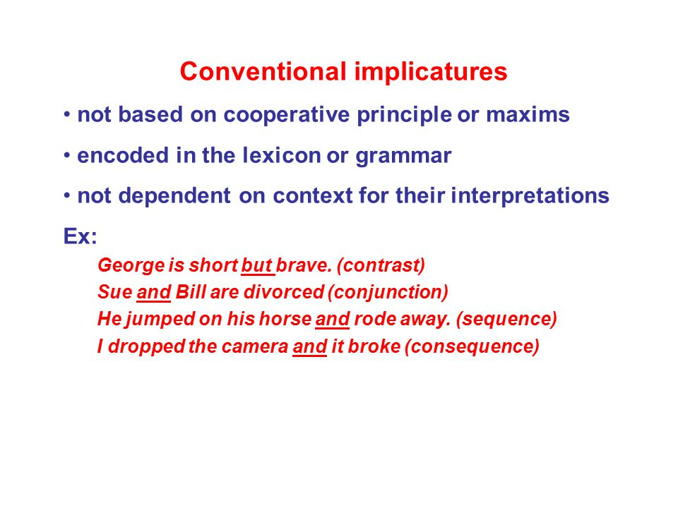 Conventional implicatures not based on cooperative principle or maxims encoded in the lexicon or grammar not dependent on context for their interpretations Ex: George is short but brave.