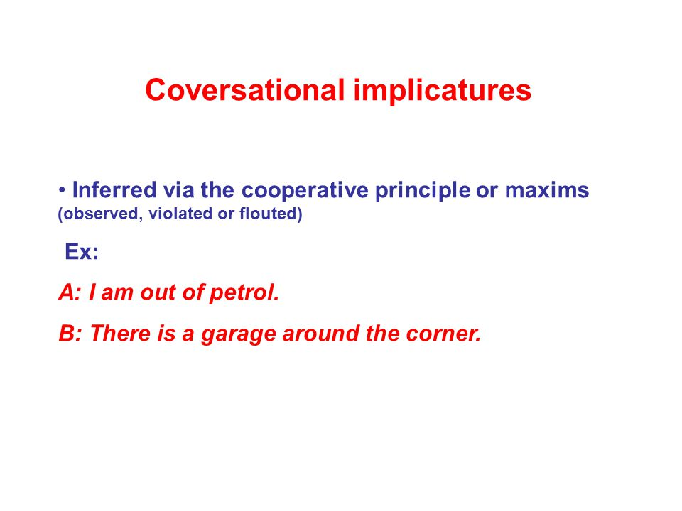 Coversational implicatures Inferred via the cooperative principle or maxims (observed, violated or flouted) Ex: A: I am out of petrol.