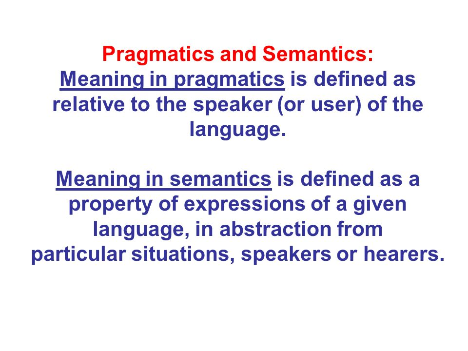 Pragmatics and Semantics: Meaning in pragmatics is defined as relative to the speaker (or user) of the language.