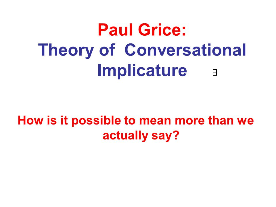 PAUL GRICE Grice's aim was to understand how speaker's meaning rises from sentence meaning ( Speaker meaning = Sentence meaning + What is implicated) Grice proposed that many aspects of speaker's meaning result from the assumption that the participants in a conversation are cooperating in an attempt to reach mutual goals – or at least are pretending to do so.