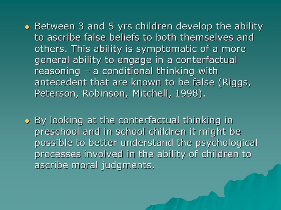  Between 3 and 5 yrs children develop the ability to ascribe false beliefs to both themselves and others.