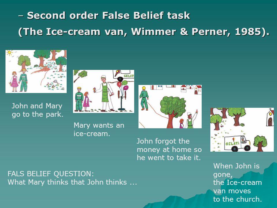 – Second order False Belief task (The Ice-cream van, Wimmer & Perner, 1985).