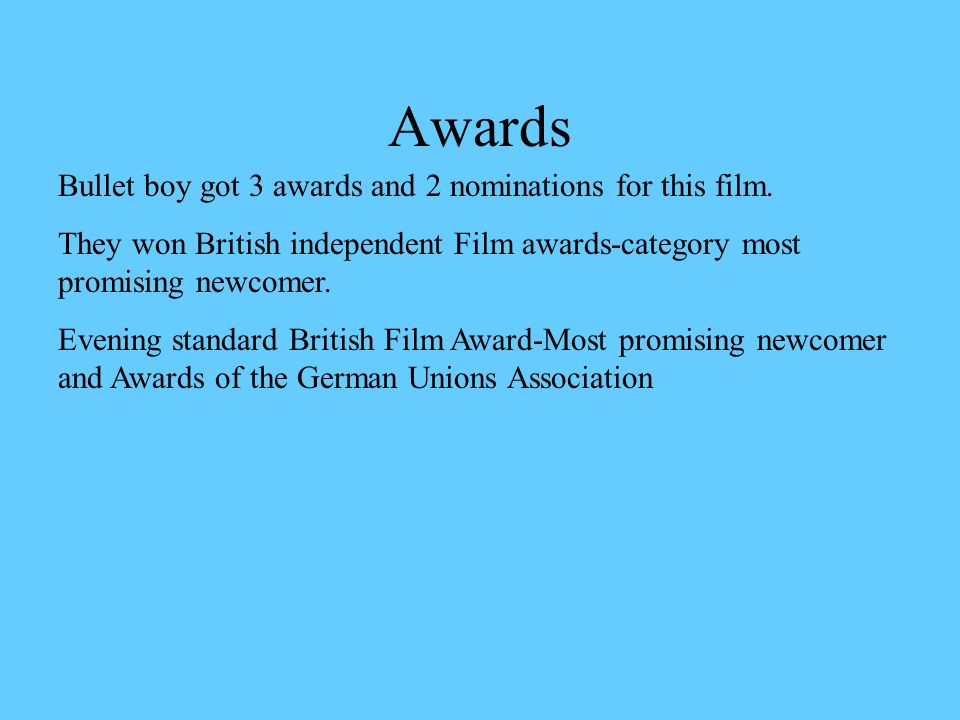 Awards Bullet boy got 3 awards and 2 nominations for this film. They won British independent Film awards-category most promising newcomer. Evening sta