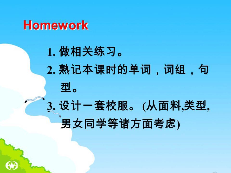 Homework 1. 做相关练习。 2. 熟记本课时的单词,词组,句 型。 3. 设计一套校服。 ( 从面料, 类型, 男女同学等诸方面考虑 )