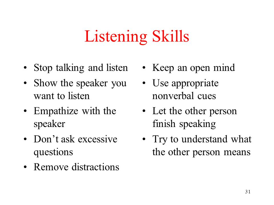 31 Listening Skills Stop talking and listen Show the speaker you want to listen Empathize with the speaker Don't ask excessive questions Remove distra