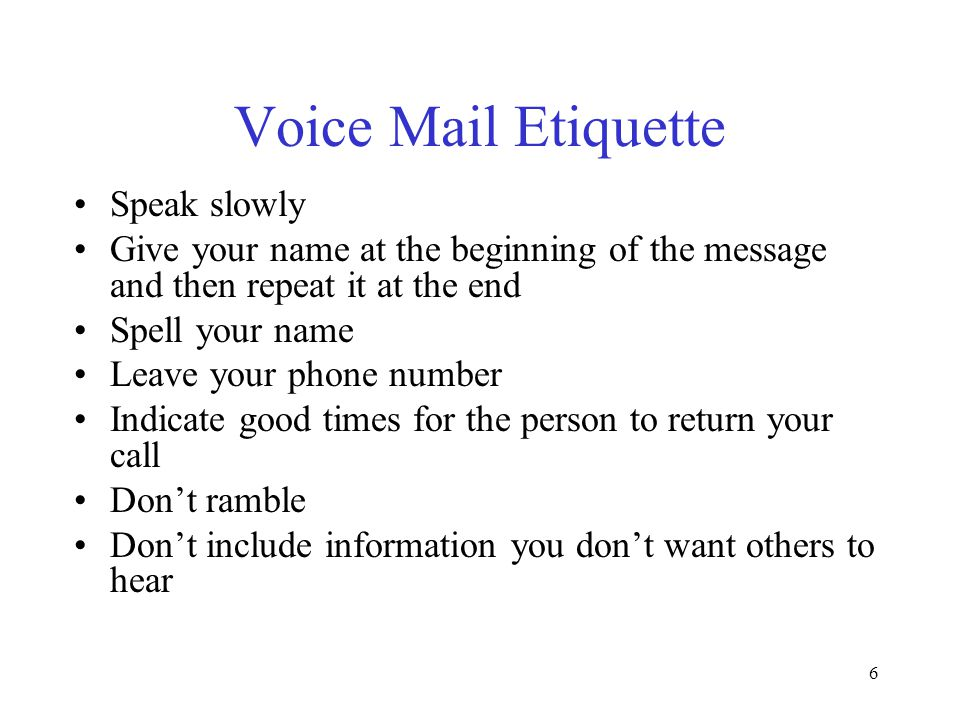 6 Voice Mail Etiquette Speak slowly Give your name at the beginning of the message and then repeat it at the end Spell your name Leave your phone numb
