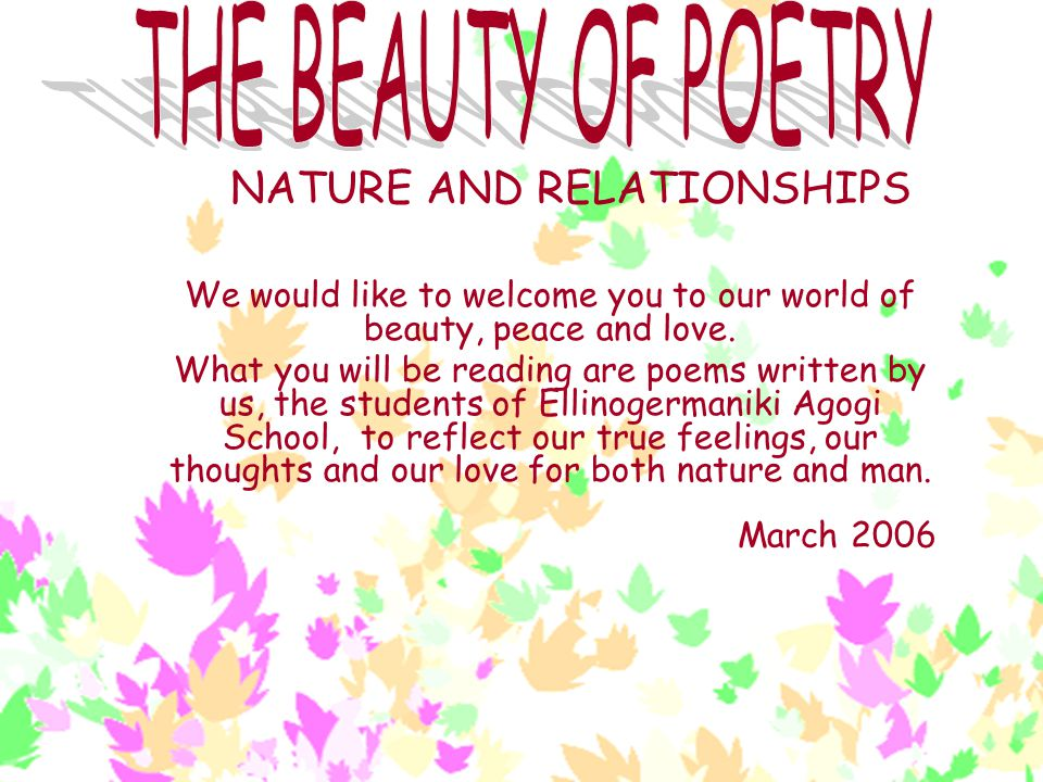 NATURE AND RELATIONSHIPS We would like to welcome you to our world of beauty, peace and love. What you will be reading are poems written by us, the st