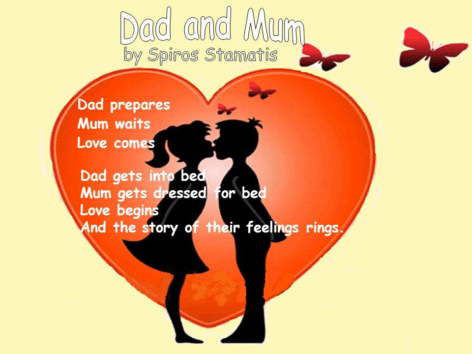 Dad prepares Mum waits Love comes Dad gets into bed Mum gets dressed for bed Love begins And the story of their feelings rings.