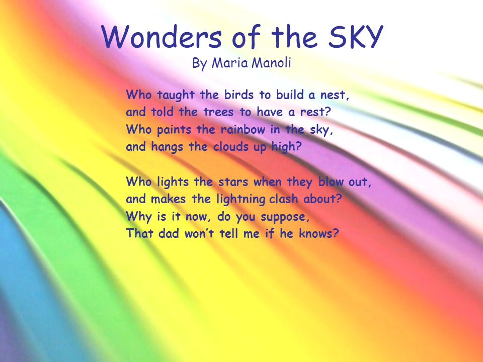 Wonders of the SKY By Maria Manoli Who taught the birds to build a nest, and told the trees to have a rest? Who paints the rainbow in the sky, and han