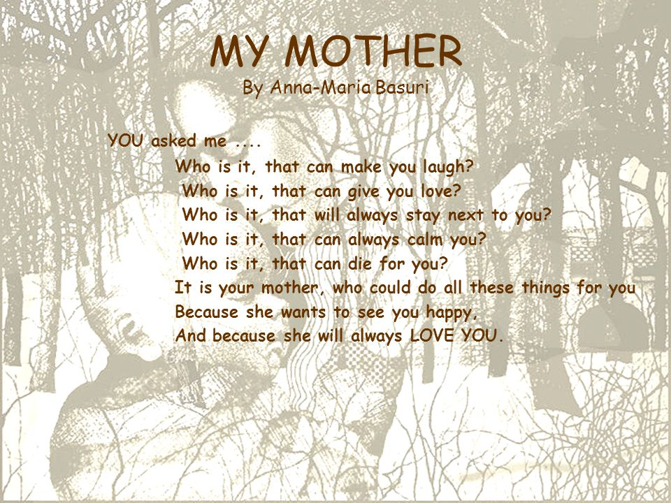 MY MOTHER By Anna-Maria Basuri YOU asked me.... Who is it, that can make you laugh? Who is it, that can give you love? Who is it, that will always sta