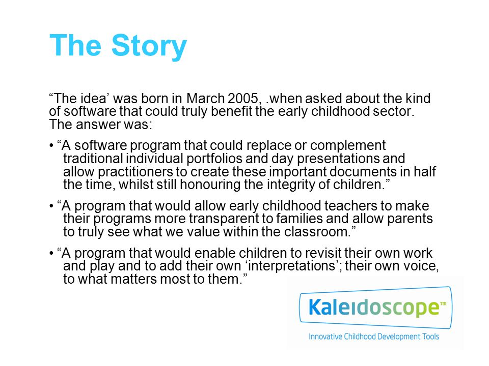 The Story The idea' was born in March 2005,.when asked about the kind of software that could truly benefit the early childhood sector.