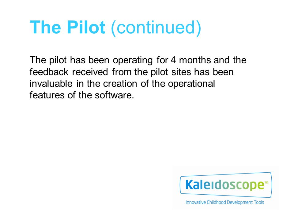 The Pilot (continued) The pilot has been operating for 4 months and the feedback received from the pilot sites has been invaluable in the creation of the operational features of the software.