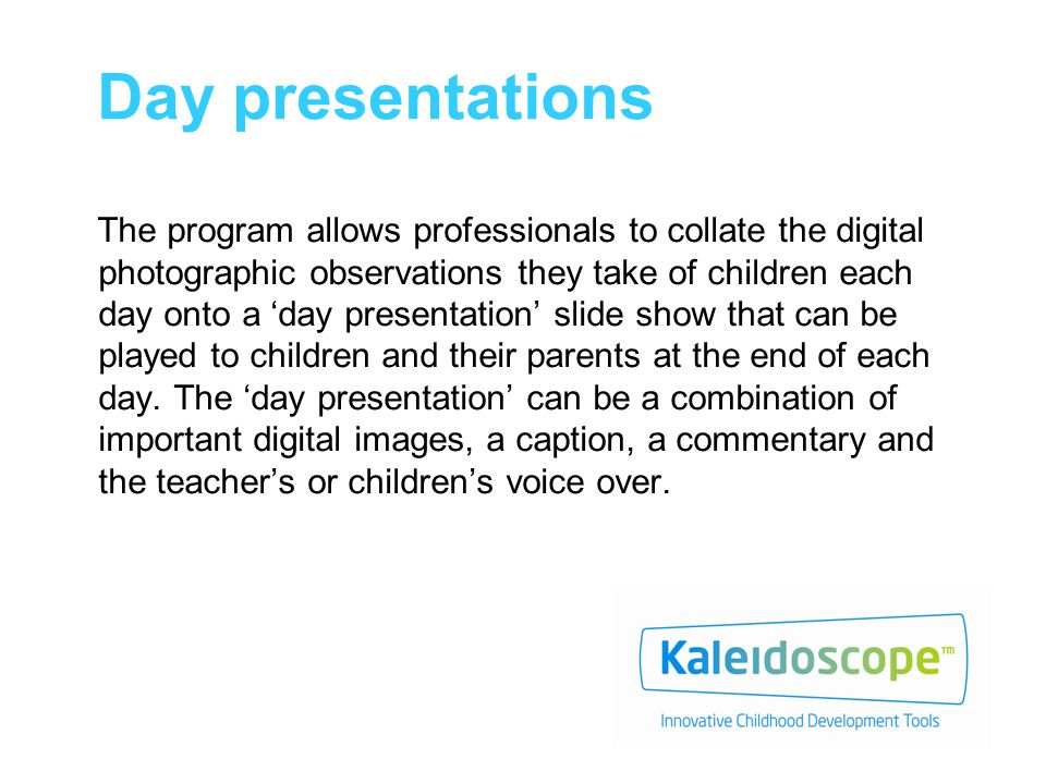 Day presentations The program allows professionals to collate the digital photographic observations they take of children each day onto a 'day presentation' slide show that can be played to children and their parents at the end of each day.
