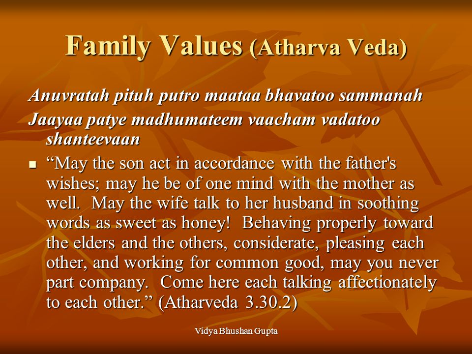 Vidya Bhushan Gupta Family Values (Atharva Veda) Anuvratah pituh putro maataa bhavatoo sammanah Jaayaa patye madhumateem vaacham vadatoo shanteevaan May the son act in accordance with the father s wishes; may he be of one mind with the mother as well.