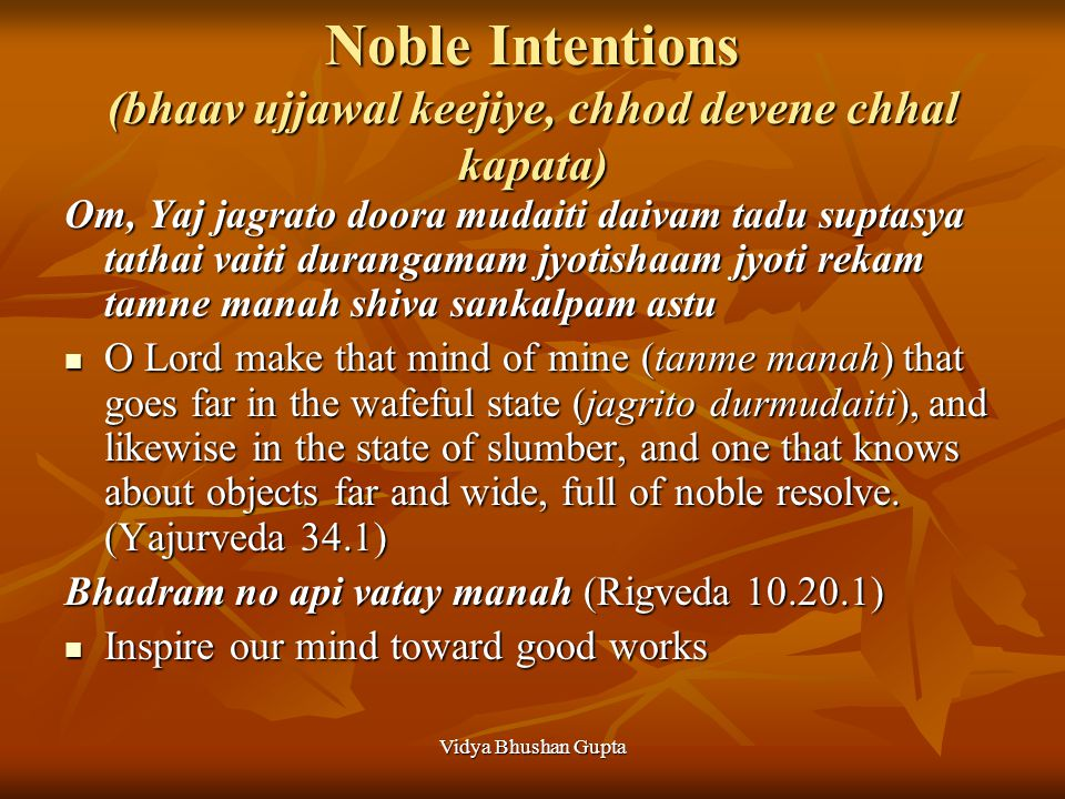 Vidya Bhushan Gupta Noble Intentions (bhaav ujjawal keejiye, chhod devene chhal kapata) Om, Yaj jagrato doora mudaiti daivam tadu suptasya tathai vaiti durangamam jyotishaam jyoti rekam tamne manah shiva sankalpam astu O Lord make that mind of mine (tanme manah) that goes far in the wafeful state (jagrito durmudaiti), and likewise in the state of slumber, and one that knows about objects far and wide, full of noble resolve.