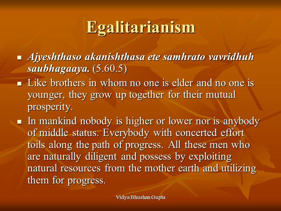 Vidya Bhushan Gupta Egalitarianism Ajyeshthaso akanishthasa ete samhrato vavridhuh saubhagaaya. (5.60.5) Ajyeshthaso akanishthasa ete samhrato vavridh