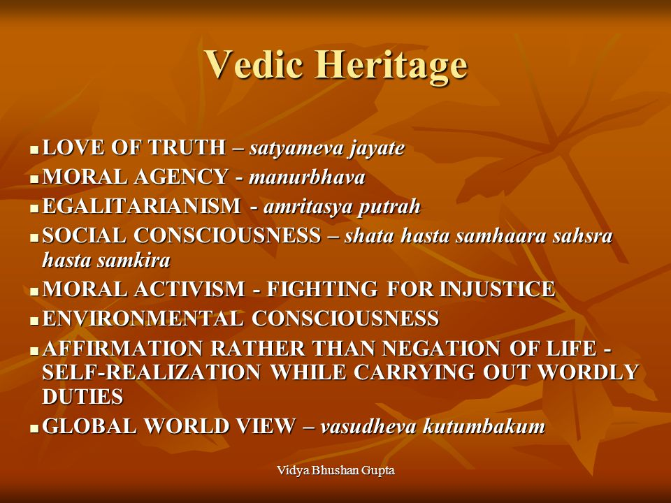 Vedic Heritage LOVE OF TRUTH – satyameva jayate LOVE OF TRUTH – satyameva jayate MORAL AGENCY - manurbhava MORAL AGENCY - manurbhava EGALITARIANISM - amritasya putrah EGALITARIANISM - amritasya putrah SOCIAL CONSCIOUSNESS – shata hasta samhaara sahsra hasta samkira SOCIAL CONSCIOUSNESS – shata hasta samhaara sahsra hasta samkira MORAL ACTIVISM - FIGHTING FOR INJUSTICE MORAL ACTIVISM - FIGHTING FOR INJUSTICE ENVIRONMENTAL CONSCIOUSNESS ENVIRONMENTAL CONSCIOUSNESS AFFIRMATION RATHER THAN NEGATION OF LIFE - SELF-REALIZATION WHILE CARRYING OUT WORDLY DUTIES AFFIRMATION RATHER THAN NEGATION OF LIFE - SELF-REALIZATION WHILE CARRYING OUT WORDLY DUTIES GLOBAL WORLD VIEW – vasudheva kutumbakum GLOBAL WORLD VIEW – vasudheva kutumbakum