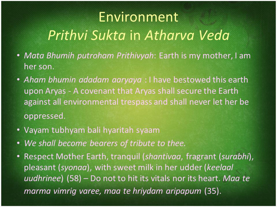Environment Prithvi Sukta in Atharva Veda Mata Bhumih putroham Prithivyah: Earth is my mother, I am her son.