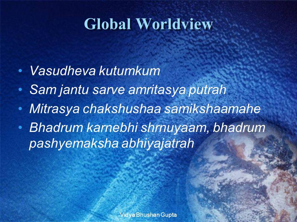 Vidya Bhushan Gupta Global Worldview Vasudheva kutumkum Sam jantu sarve amritasya putrah Mitrasya chakshushaa samikshaamahe Bhadrum karnebhi shrnuyaam