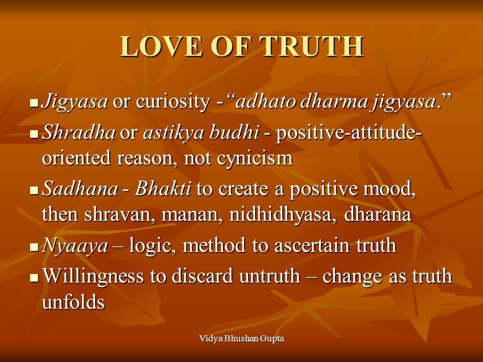 """Vidya Bhushan Gupta LOVE OF TRUTH Jigyasa or curiosity -""""adhato dharma jigyasa."""" Jigyasa or curiosity -""""adhato dharma jigyasa."""" Shradha or astikya bud"""
