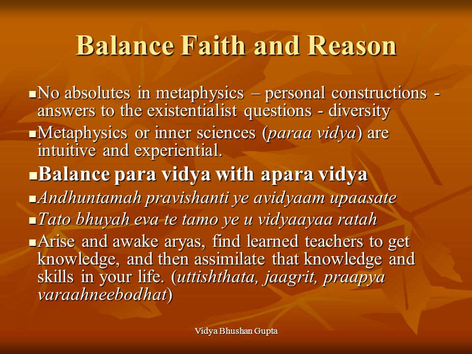 Vidya Bhushan Gupta Balance Faith and Reason No absolutes in metaphysics – personal constructions - answers to the existentialist questions - diversity No absolutes in metaphysics – personal constructions - answers to the existentialist questions - diversity Metaphysics or inner sciences (paraa vidya) are intuitive and experiential.