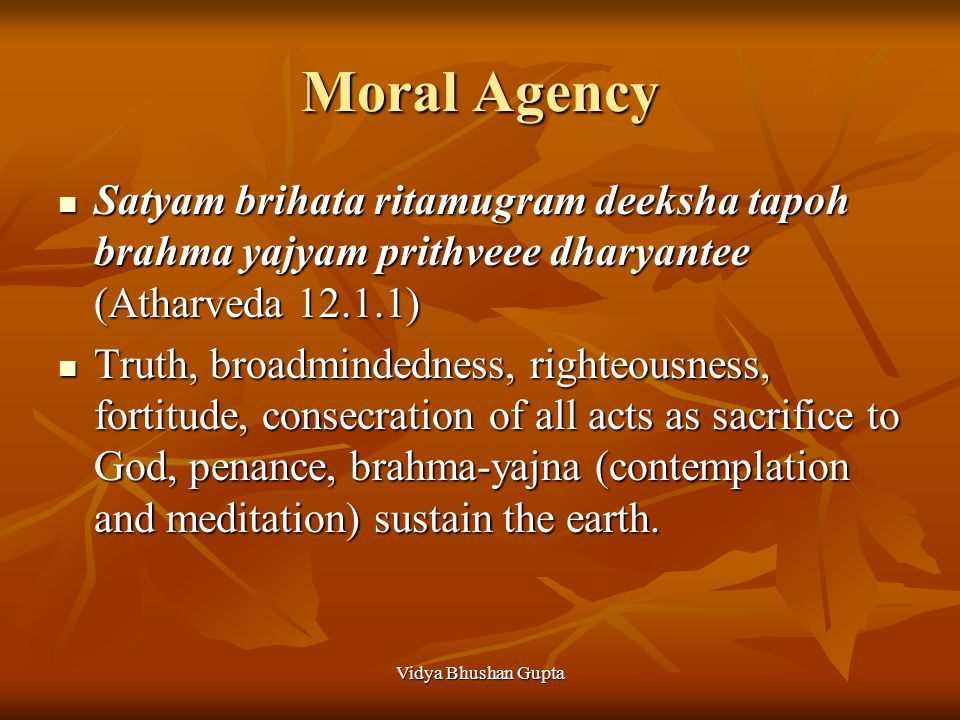 Vidya Bhushan Gupta Moral Agency Satyam brihata ritamugram deeksha tapoh brahma yajyam prithveee dharyantee (Atharveda 12.1.1) Satyam brihata ritamugram deeksha tapoh brahma yajyam prithveee dharyantee (Atharveda 12.1.1) Truth, broadmindedness, righteousness, fortitude, consecration of all acts as sacrifice to God, penance, brahma-yajna (contemplation and meditation) sustain the earth.