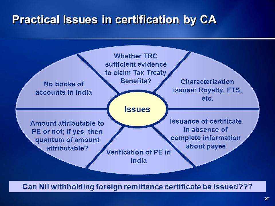 27 Practical Issues in certification by CA Issues No books of accounts in India Characterization issues: Royalty, FTS, etc.