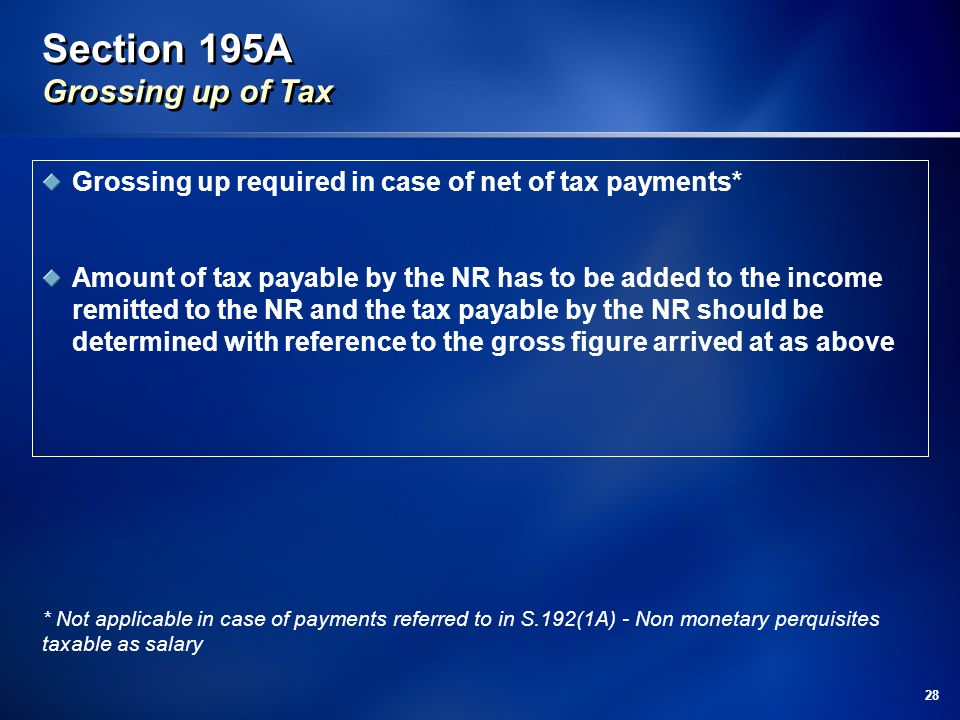 28 Section 195A Grossing up of Tax Grossing up required in case of net of tax payments* Amount of tax payable by the NR has to be added to the income remitted to the NR and the tax payable by the NR should be determined with reference to the gross figure arrived at as above * Not applicable in case of payments referred to in S.192(1A) - Non monetary perquisites taxable as salary