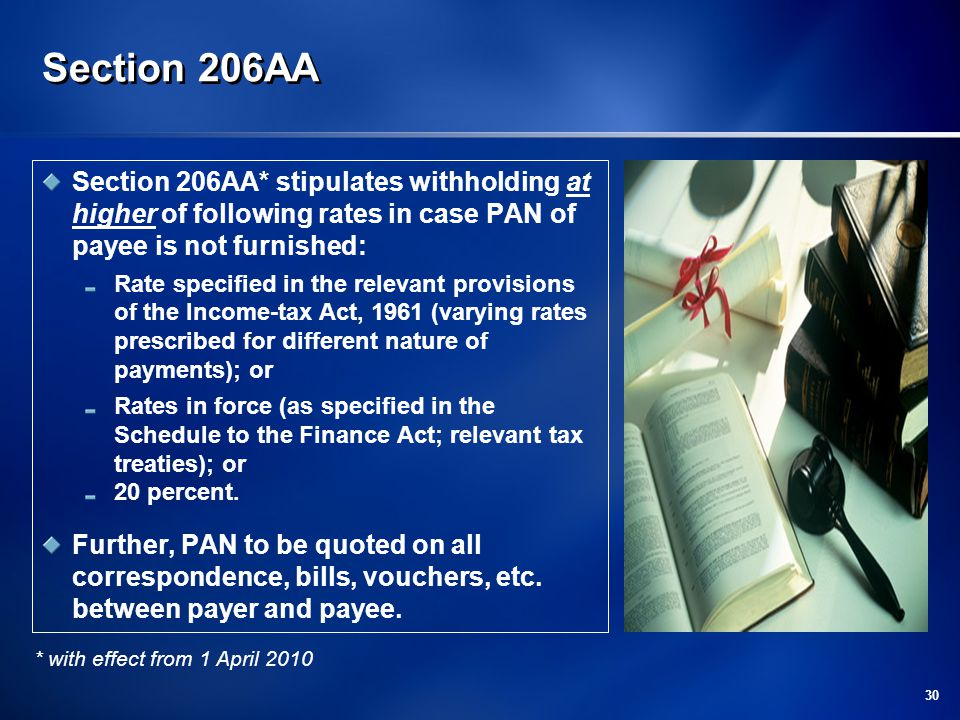 30 Section 206AA Section 206AA* stipulates withholding at higher of following rates in case PAN of payee is not furnished: Rate specified in the relevant provisions of the Income-tax Act, 1961 (varying rates prescribed for different nature of payments); or Rates in force (as specified in the Schedule to the Finance Act; relevant tax treaties); or 20 percent.