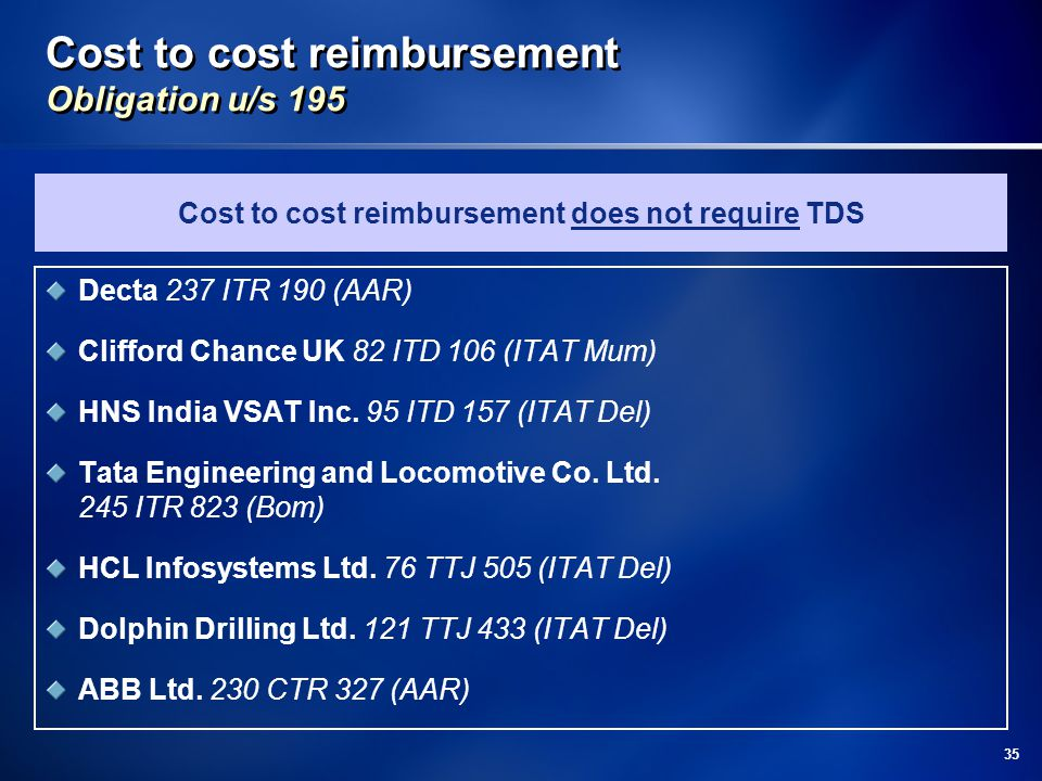 35 Cost to cost reimbursement Obligation u/s 195 Decta 237 ITR 190 (AAR) Clifford Chance UK 82 ITD 106 (ITAT Mum) HNS India VSAT Inc.