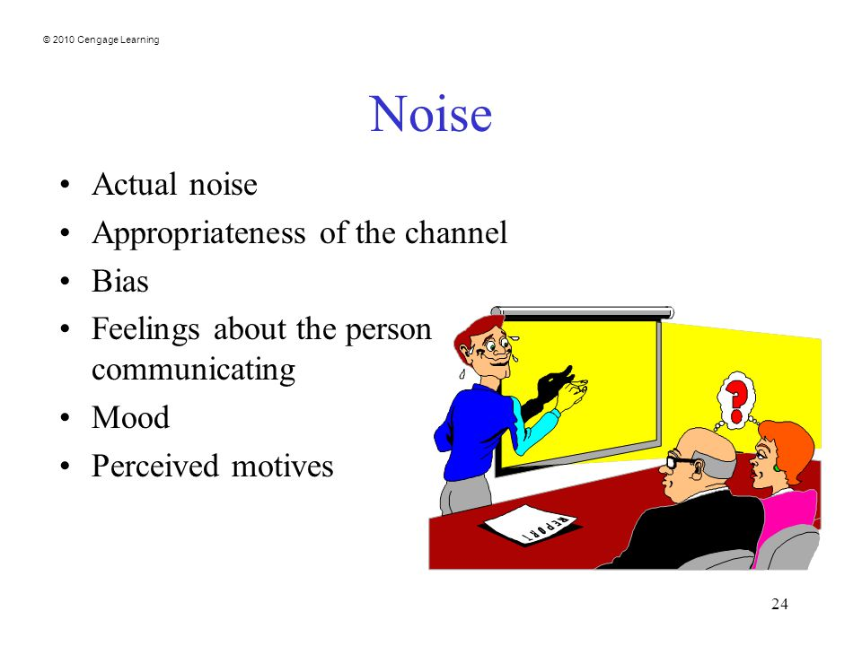 © 2010 Cengage Learning 24 Noise Actual noise Appropriateness of the channel Bias Feelings about the person communicating Mood Perceived motives