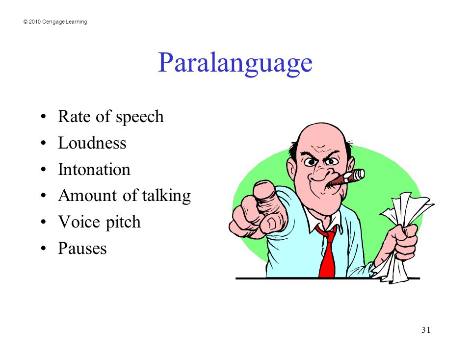 © 2010 Cengage Learning 31 Paralanguage Rate of speech Loudness Intonation Amount of talking Voice pitch Pauses