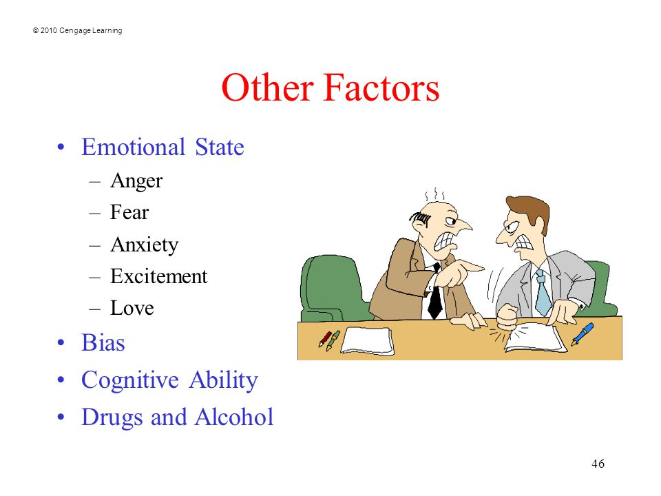 © 2010 Cengage Learning 46 Other Factors Emotional State –Anger –Fear –Anxiety –Excitement –Love Bias Cognitive Ability Drugs and Alcohol