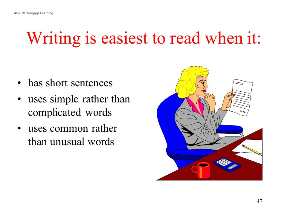© 2010 Cengage Learning 47 Writing is easiest to read when it: has short sentences uses simple rather than complicated words uses common rather than u