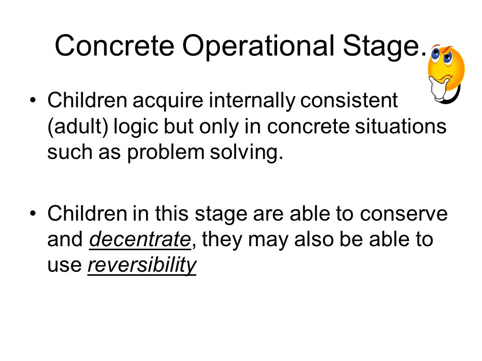 Concrete Operational Stage. Children acquire internally consistent (adult) logic but only in concrete situations such as problem solving. Children in