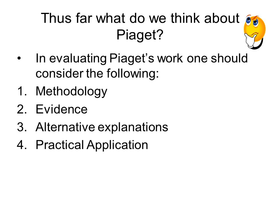 Thus far what do we think about Piaget? In evaluating Piaget's work one should consider the following: 1.Methodology 2.Evidence 3.Alternative explanat