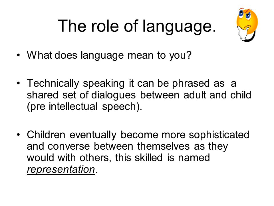 The role of language. What does language mean to you? Technically speaking it can be phrased as a shared set of dialogues between adult and child (pre