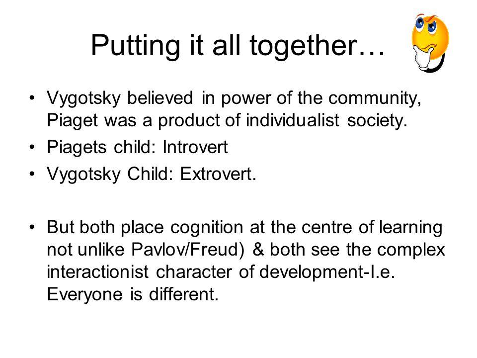 Putting it all together… Vygotsky believed in power of the community, Piaget was a product of individualist society. Piagets child: Introvert Vygotsky