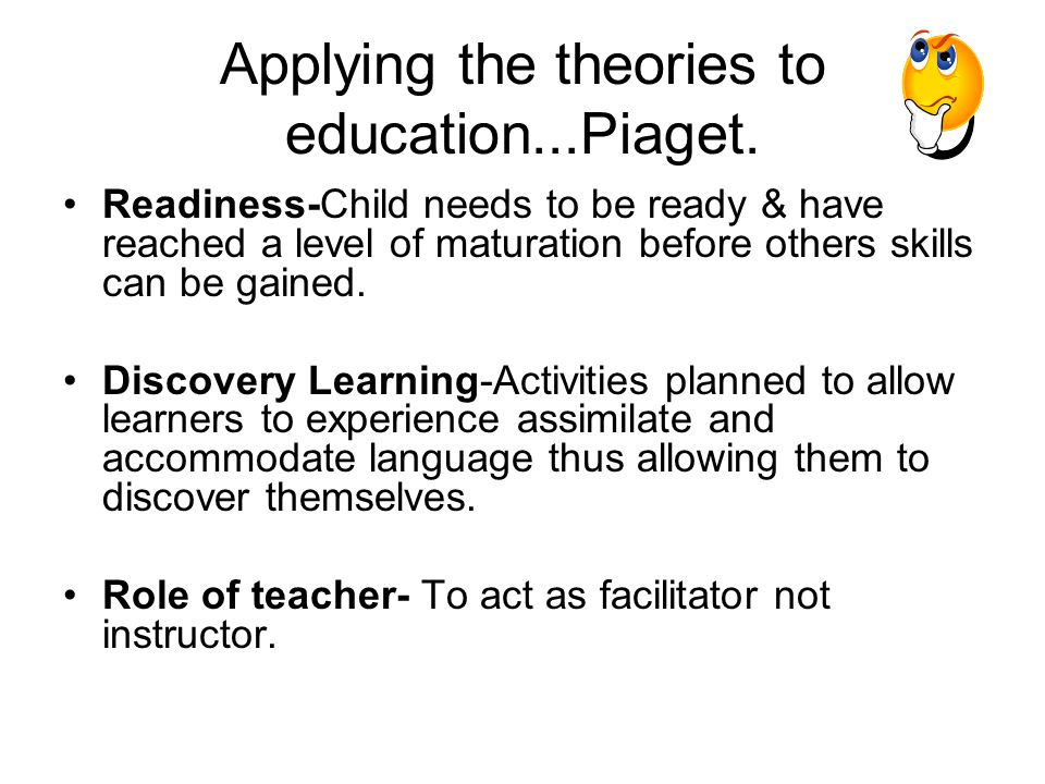Applying the theories to education...Piaget. Readiness-Child needs to be ready & have reached a level of maturation before others skills can be gained