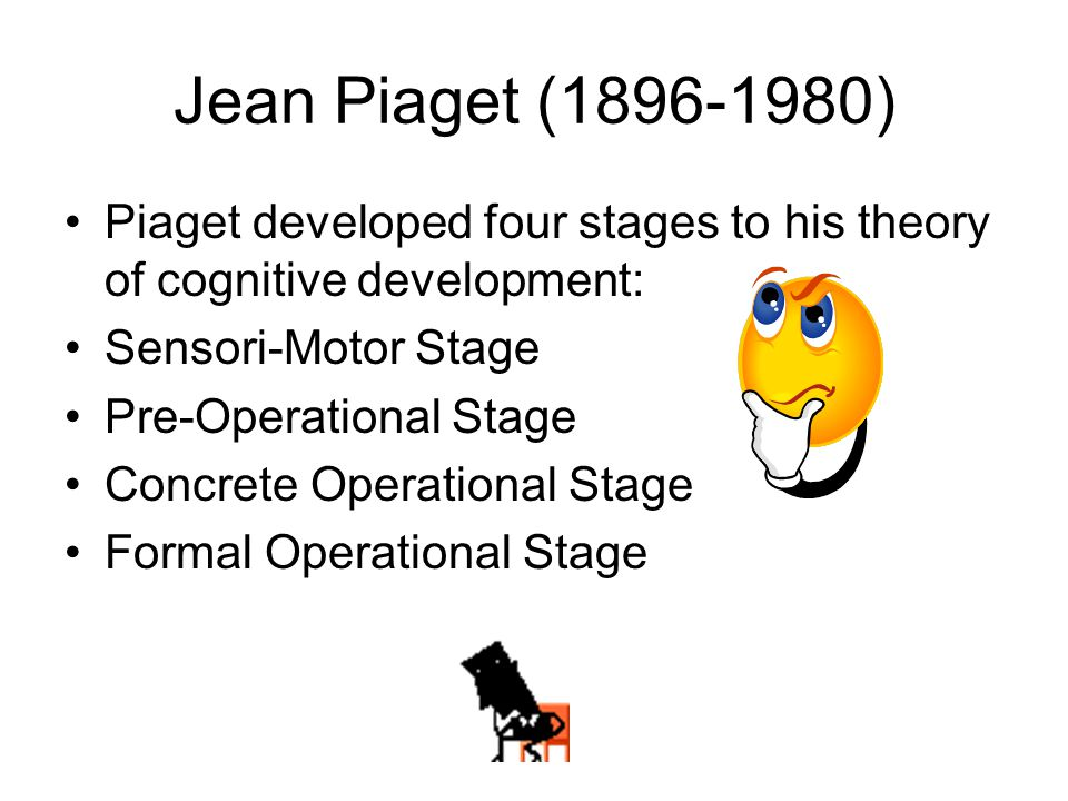 Jean Piaget (1896-1980) Piaget developed four stages to his theory of cognitive development: Sensori-Motor Stage Pre-Operational Stage Concrete Operat