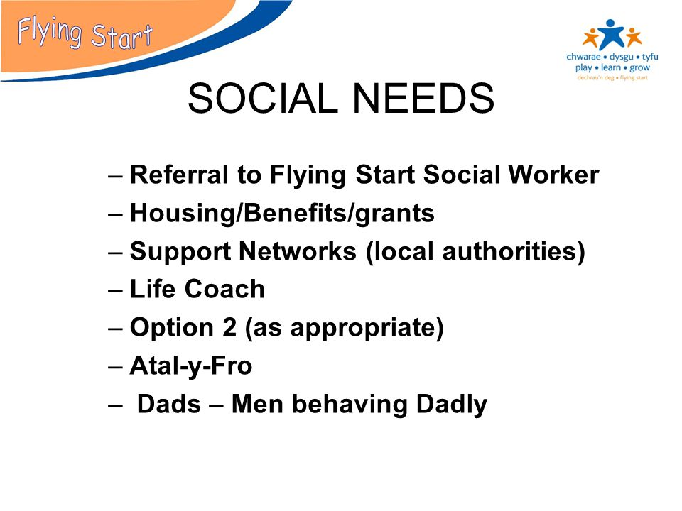 SOCIAL NEEDS –Referral to Flying Start Social Worker –Housing/Benefits/grants –Support Networks (local authorities) –Life Coach –Option 2 (as appropriate) –Atal-y-Fro – Dads – Men behaving Dadly