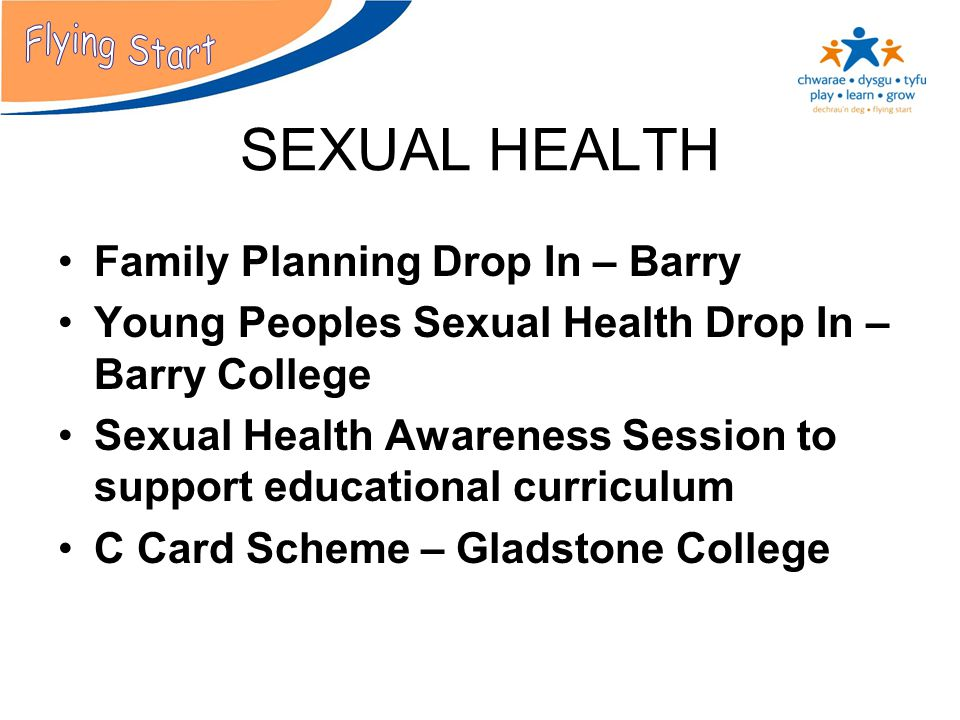 SEXUAL HEALTH Family Planning Drop In – Barry Young Peoples Sexual Health Drop In – Barry College Sexual Health Awareness Session to support educational curriculum C Card Scheme – Gladstone College