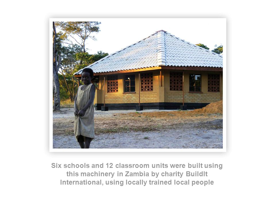 Six schools and 12 classroom units were built using this machinery in Zambia by charity BuildIt International, using locally trained local people