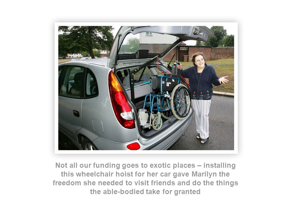 Not all our funding goes to exotic places – installing this wheelchair hoist for her car gave Marilyn the freedom she needed to visit friends and do the things the able-bodied take for granted