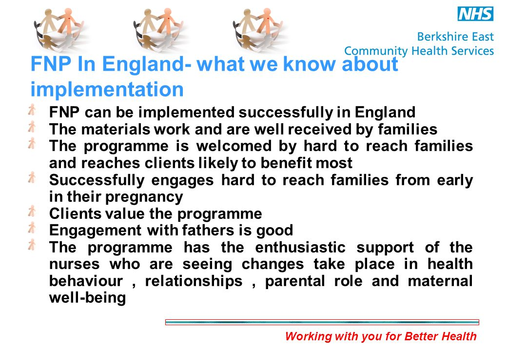 Working with you for Better Health FNP In England- what we know about implementation FNP can be implemented successfully in England The materials work and are well received by families The programme is welcomed by hard to reach families and reaches clients likely to benefit most Successfully engages hard to reach families from early in their pregnancy Clients value the programme Engagement with fathers is good The programme has the enthusiastic support of the nurses who are seeing changes take place in health behaviour, relationships, parental role and maternal well-being