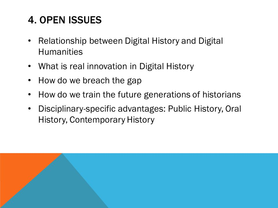 4. OPEN ISSUES Relationship between Digital History and Digital Humanities What is real innovation in Digital History How do we breach the gap How do