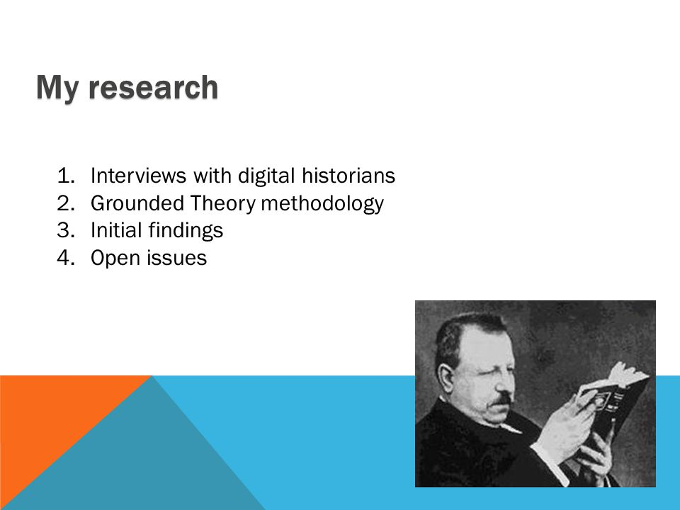 My research 1.Interviews with digital historians 2.Grounded Theory methodology 3.Initial findings 4.Open issues
