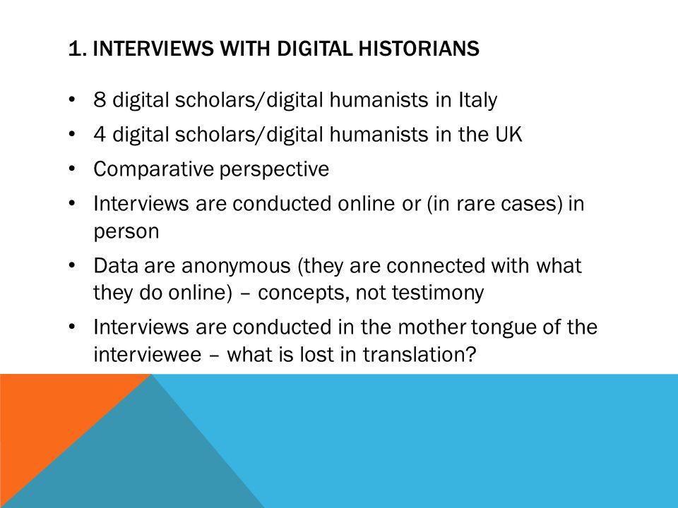 1. INTERVIEWS WITH DIGITAL HISTORIANS 8 digital scholars/digital humanists in Italy 4 digital scholars/digital humanists in the UK Comparative perspec