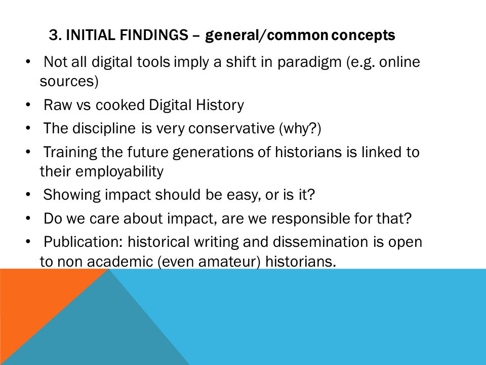 3. INITIAL FINDINGS – general/common concepts Not all digital tools imply a shift in paradigm (e.g. online sources) Raw vs cooked Digital History The