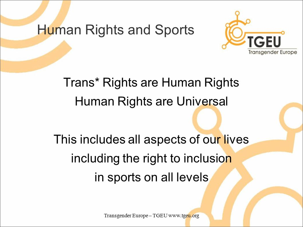 Human Rights and Sports Trans* Rights are Human Rights Human Rights are Universal This includes all aspects of our lives including the right to inclusion in sports on all levels Transgender Europe – TGEU www.tgeu.org